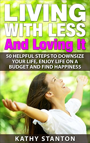 Living With Less And Loving It: 50 Helpful Steps To Downsize Your Life, Enjoy Life On A Budget And Find Happiness (Simple Living, How to Organize Your ... Free, Creating A Budget,