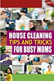 House Cleaning Tips and Tricks for Busy Moms: Tricks, Hacks and Strategies for Effective Homemaking