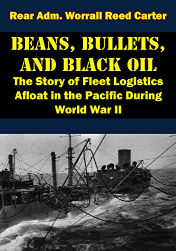 Beans, Bullets, and Black Oil - The Story of Fleet Logistics Afloat in the Pacific During World War II by [Carter, Rear Adm. Worrall Reed]