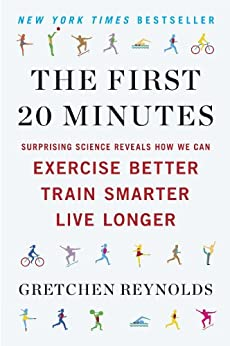 The First 20 Minutes: Surprising Science Reveals How We Can Exercise Better, Train Smarter, Live Longe r by [Reynolds, Gretchen]