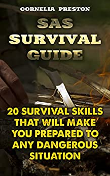 SAS Survival Guide: 20 Survival Skills That Will Make You Prepared To Any Dangerous Situation by [Preston, Cornelia  ]