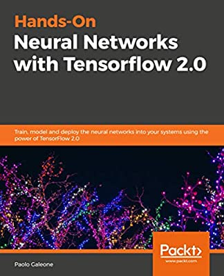 Hands-On Neural Networks with Tensorflow 2.0: Train, model and deploy the neural networks into your systems using the power of TensorFlow 2.0
