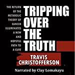 Tripping Over the Truth: The Return of the Metabolic Theory of Cancer Illuminates a New and Hopeful Path to a Cure | Travis Christofferson