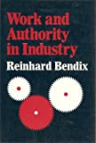 Work and Authority in Industry : Ideologies of Management in the Course of Industrialization, Bendix, Reinhard, 0520026284