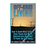 "Getting Your FREE Bonus Download this book, read it to the end and see ""BONUS: Your FREE Gift"" chapter after the conclusion.  Off-Grid Living: How To Build Wind Turbine, Solar Panels And Micro Hydroelectric Generator To Power Up Your House (FREE Bonu..."
