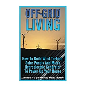 51uerM2ndoL. SS300  - Off-Grid Living: How To Build Wind Turbine, Solar Panels And Micro Hydroelectric Generator To Power Up Your House: (Wind Power, Hydropower, Solar Energy, Power Generation)
