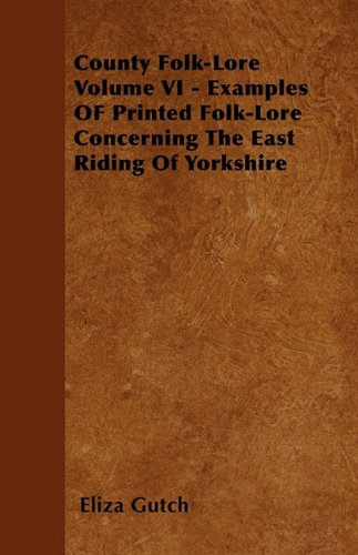County Folk-Lore Volume VI - Examples OF Printed Folk-Lore Concerning The East Riding Of Yorkshire