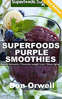 Superfoods Purple Smoothies: Over 40 Blender Recipes, Detox Cleanse Diet, Smoothies for Weight Loss,Detox Green Cleanse, Weight Loss Energy, Whole Foods ... loss - detox smoothie recipes Book 25) by [Orwell, Don]