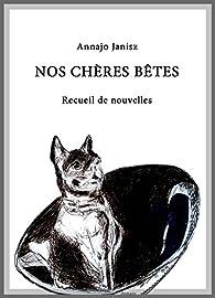 Nos chères bêtes: Recueil de nouvelles par Annajo Janisz