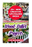 img - for Wood Pallet Projects for Beginners: 25+ New Creative Upcycling Ideas For Decorating Your Lovely Home!: Wood Pallet Furniture, Household, Woodwork, ... upcycling ideas, DIY household hacks) book / textbook / text book
