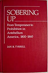 Sobering Up: From Temperance to Prohibition in Antebellum America, 1800-1860 (Contributions in American History ; No. 82)