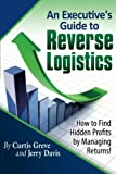 An Executive's Guide to Reverse Logistics, Curtis Greve and Jerry Davis, 0983551405
