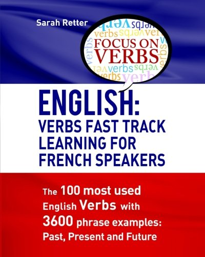 English: Verbs Fast Track Learning For French Speakers: The 100 most used English verbs with 3600 phrase examples: Past,