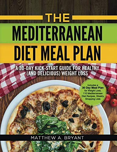 The Mediterranean Diet Meal Plan - A 30-Day Kick-Start Guide for Healthy (and Delicious) Weight Loss: Includes a 30 Day Meal Plan for Weight Loss, 110 Mediterranean Diet Recipes, Weekly Shopping Lists