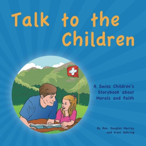 Book cover from Talk to the Children: A Swiss Children's story book about Morals and Faith by Rev. Douglas Murray and Vreni Gehring
