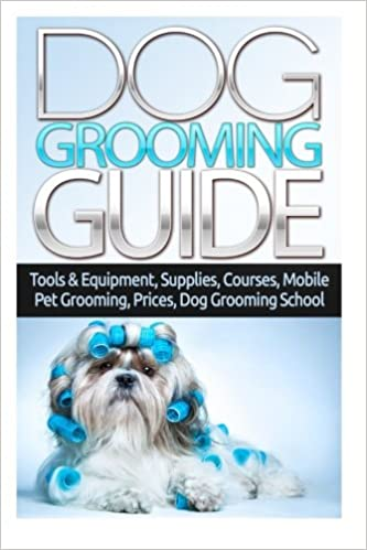 Dog Grooming Guide Tools Equipment Dog Groomer Supplies Dog