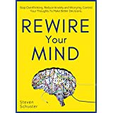 Rewire Your Mind: Stop Overthinking. Reduce Anxiety and Worrying. Control Your Thoughts To Make Better Decisions.
