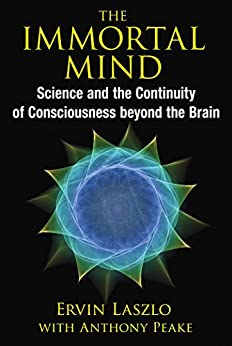 The Immortal Mind: Science and the Continuity of Consciousness beyond the Brain by [Laszlo, Ervin]