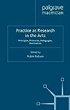 Practice as Research in the Arts: Principles, Protocols, Pedagogies, Resistances