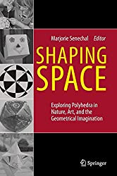 Shaping Space : Exploring Polyhedra in Nature, Art, and the Geometrical Imagination