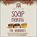 Soap Making for Beginners: Teach Me Everything I Need to Know About Soap Making in 30 Minutes |  30 Minute Reads