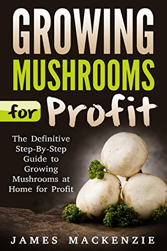 Growing Mushrooms for Profit: The Definitive Step-By-Step Guide to Growing Mushrooms at Home for Profit (Growing Mushrooms for Profit, Growing Mushrooms ... Mushrooms, Growing Oyster Mushrooms) by [Mackenzie, James]