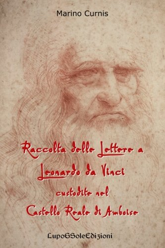 Download Raccolta delle Lettere a Leonardo da Vinci custodite nel Castello Reale di Amboi: Leonardo 1516 (Volume 2) (Italian Edition) PDF