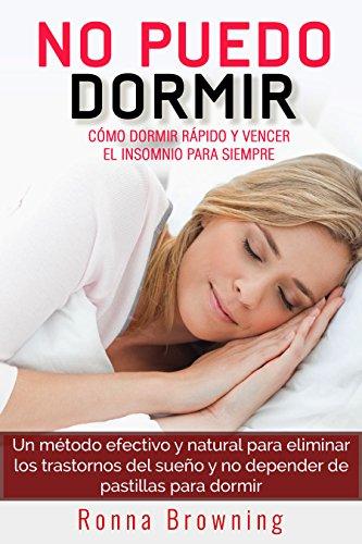 No Puedo Dormir. Como dormir rapido y vencer el insomnio para siempre.: Un metodo efectivo y natural para eliminar los...