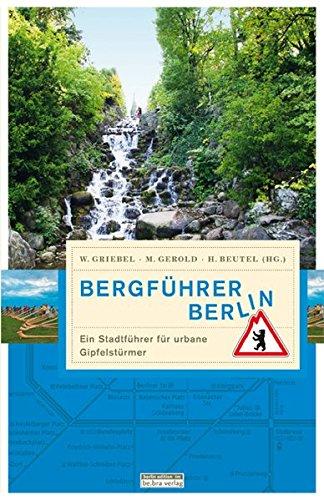 Bergführer Berlin: Ein Stadtführer für urbane Gipfelstürmer (Unterwegs in Berlin)