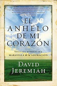 El anhelo de mi corazón: Viva cada momento en la maravilla de la adoración (Spanish Edition) by [Jeremiah, David]