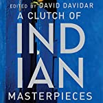 A Clutch of Indian Masterpieces: Extraordinary Short Stories from the 19th Century to the Present | David Davidar - editor
