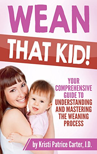Wean that Kid: Your Comprehensive Guide to Understanding and Mastering the Weaning Process by Kristi Patrice Carter J.D.