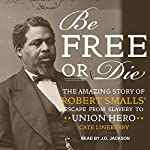 Be Free or Die: The Amazing Story of Robert Smalls' Escape from Slavery to Union Hero | Cate Lineberry