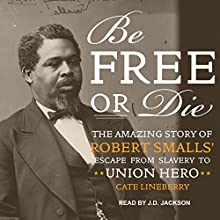 Be Free or Die: The Amazing Story of Robert Smalls' Escape from Slavery to Union Hero Audiobook by Cate Lineberry Narrated by J. D. Jackson