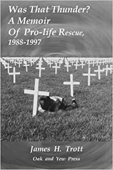 Book Was That Thunder ?: A Memoir Of Pro-life Rescue, 1988-1997 by James H. Trott (2015-11-25)