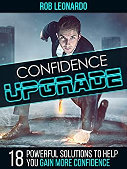 Confidence Upgrade: 18 Powerful Solutions to Help You Gain More Confidence by [Leonardo, Rob]