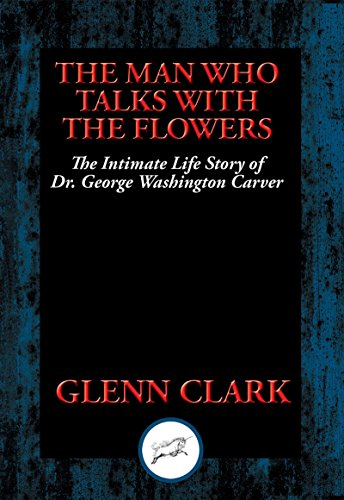 The Man Who Talks with Flowers: The Intimate Life Story of Dr. George Washington Carver