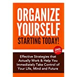 Organize Yourself Starting Today! Effective Strategies that Actually Work and Help You Immediately Take Control of Your Life, Your Mind and Your Future: … To Do List, Kindle Organizing Books Book 1)