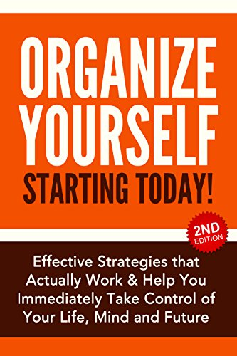 Organize Yourself Starting Today! Effective Strategies that Actually Work and Help You Immediately Take Control of Your Life, Your Mind and Your Future: ... To Do List, Kindle Organizing Books Book 1)