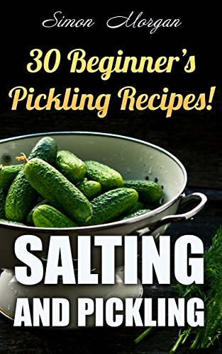 Salting And Pickling: 30 Beginner's Pickling Recipes! by Simon   Morgan