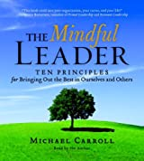 The Mindful Leader: Ten Principles for Bringing Out the Best in Ourselves and Others
