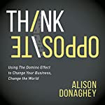 Think Opposite: Using the Domino Effect to Change Your Business, Change the World | Alison Donaghey