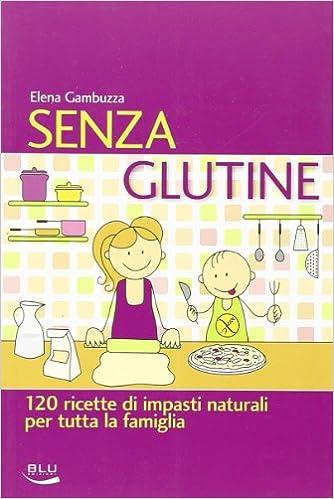 Senza glutine. 120 ricette di impasti naturali per tutta la ...