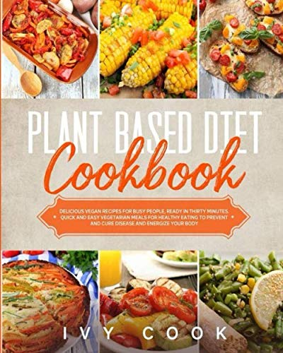 Plant Based Diet Cookbook: Delicious vegan recipes for busy people, ready in thirty minutes. Quick and easy vegetarian meals for healthy eating to prevent and cure disease and energize your body.