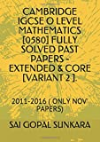 CAMBRIDGE IGCSE O LEVEL MATHEMATICS [0580] FULLY SOLVED PAST PAPERS -EXTENDED & CORE [VARIANT 2 ].: 2011-2016 ( ONLY NOV' PAPERS)