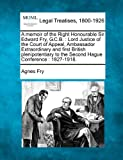 A memoir of the Right Honourable Sir Edward Fry, G. C. B. : Lord Justice of the Court of Appeal, Ambassador Extraordinary and first British plenipotentiary to the Second Hague Conference : 1827-1918, Agnes Fry, 124007574X
