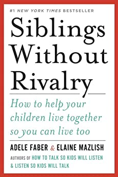 Siblings Without Rivalry: How to Help Your Children Live Together So You Can Live Too by [Faber, Adele, Mazlish, Elaine]
