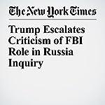Trump Escalates Criticism of FBI Role in Russia Inquiry   Michael Tackett