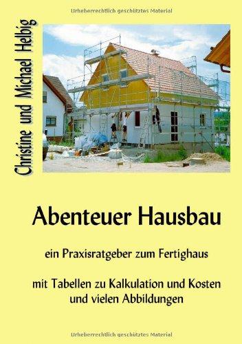 Abenteuer Hausbau: Ein Praxisratgeber zum Fertighaus mit Tabellen zu Kalkulation und Kosten und vielen Abbildungen