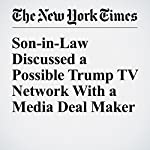 Son-in-Law Discussed a Possible Trump TV Network With a Media Deal Maker | Maggie Haberman,Emily Steel